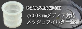 粉砕ナノ太郎NP-100に、φ0.03㎜メディア対応メッシュフィルターが登場