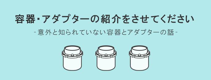 シンキー製品に欠かせない容器・アダプターをご紹介